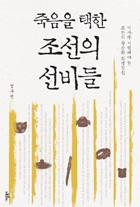 죽음을 택한 조선의 선비들 : 역사가 기억해야 할 조선의 죽음과 희생정신