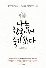 나는 한국에서 죽기 싫다 : 살면서 괴로운 나라, 죽을 때 비참한 나라